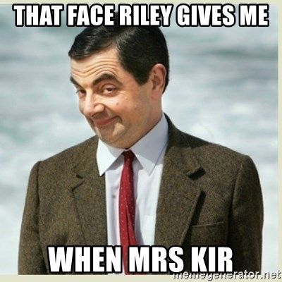 MR bean - THAT FACE RILEY GIVES ME WHEN MRS KIR