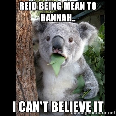 Koala can't believe it - REID BEING MEAN TO HANNAH.. I CAN'T BELIEVE IT