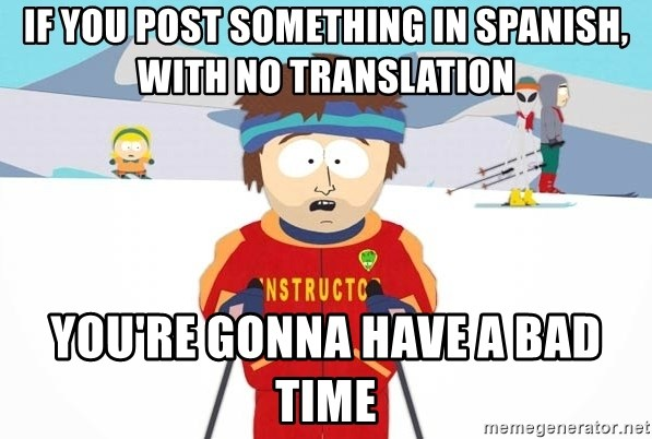 You're gonna have a bad time - If you post something in Spanish, with no translation You're gonna have a bad time