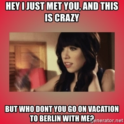 Call Me Maybe Girl - Hey I just met you, And this is crazy But who dont you go on vacation to berlin with me?