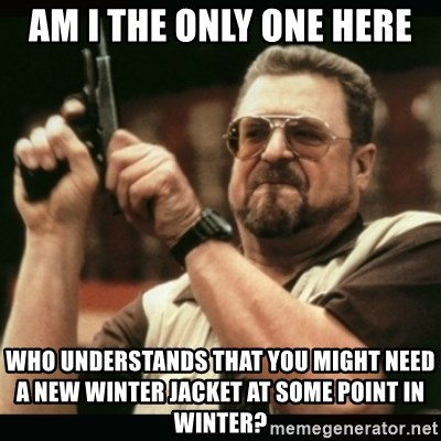 am i the only one around here - Am I tHE only one here Who understands that you might Need a new winter jacket at some point In Winter?