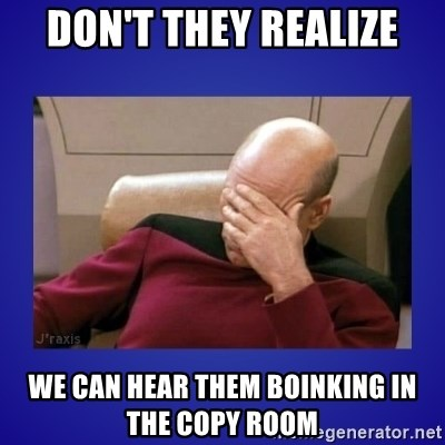 Picard facepalm  - don't they realize we can hear them boinking in the copy room