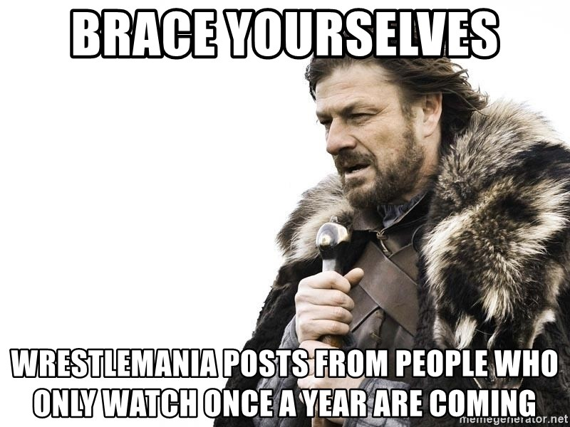 Winter is Coming - Brace Yourselves Wrestlemania Posts From People who only watch once a year are coming