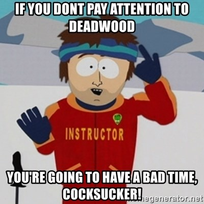 SouthPark Bad Time meme - If you dont pay attention to deadwood you're going to have a bad time, cocksucker!
