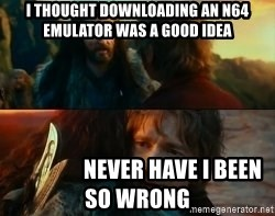 Never Have I Been So Wrong - I thought downloading an n64 emulator was a good idea                 never have i been so wrong