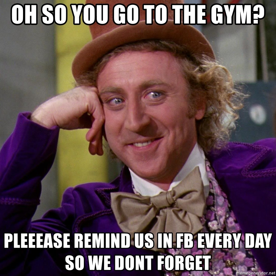 Willy Wonka - Oh so you go to the gYM? pleeease remind us in fb every day so we dont forget