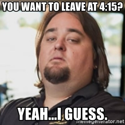 chumlee - You want to leave at 4:15? Yeah...I guess.