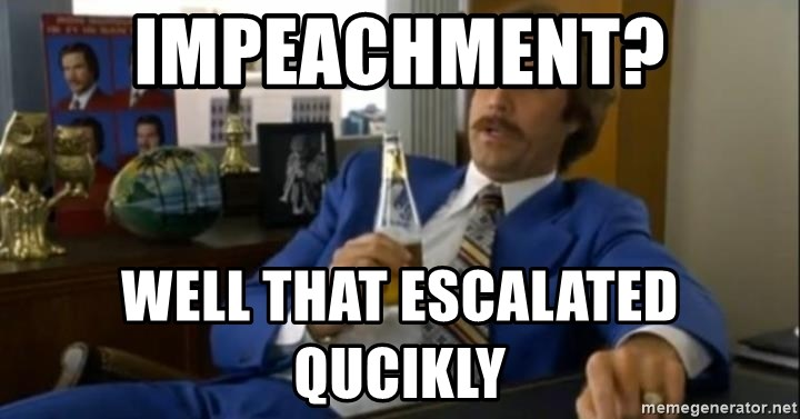 That escalated quickly-Ron Burgundy - Impeachment? Well that escalated qucikly