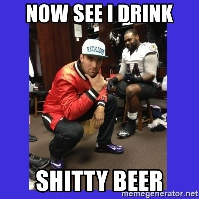 PAY FLACCO - NOW SEE I DRINK  SHITTY BEER