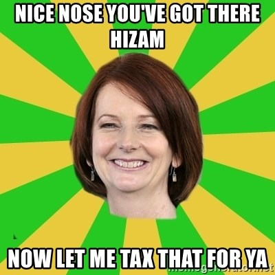 Julia Gillard - NICE NOSE YOU'VE GOT THERE HIZAM NOW LET ME TAX THAT FOR YA