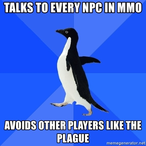 Socially Awkward Penguin - Talks to every NPC in mmo Avoids other players like the plague