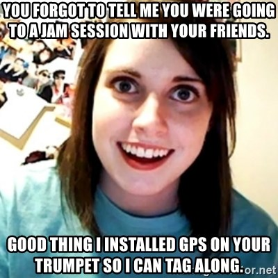 Overly Obsessed Girlfriend - You forgot to tell me you were going to a jam session with your friends.  good thing i installed gps on your trumpet so i can tag along.