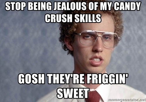 Napoleon Dynamite - Stop being jealous of my candy crush skills gosh they're friggin' sweet