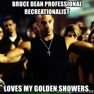 Dom Fast and Furious - bruce dean professional recreationalist loves my golden showers.