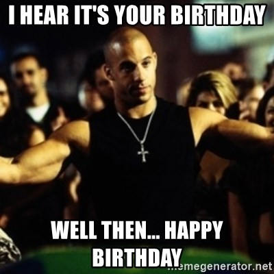 Dom Fast and Furious - I hear it's your bIrthday Well then... Happy birthday
