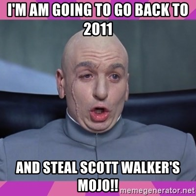 drevil - I'M AM GOING TO GO BACK TO 2011  AND STEAL SCOTT WALKER'S MOJO!!