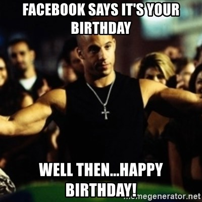 Dom Fast and Furious - Facebook says it's your birthday Well then...happy birthday!