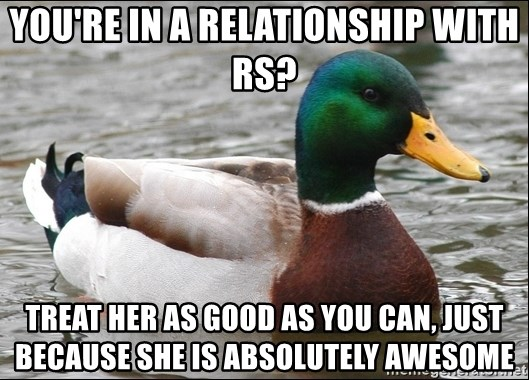 Actual Advice Mallard 1 - You're in A Relationship with RS? Treat her as good as you can, just because she is absolutely awesome