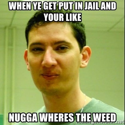 Scumbag Edu Testosterona - WHEN YE GET PUT IN JAIL AND YOUR LIKE NUGGA WHERES THE WEED
