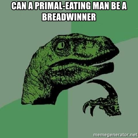 Philosoraptor - Can a Primal-eating man be a breadwinner