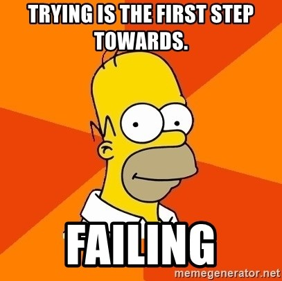 Homer Advice - TRYING IS THE FIRST STEP TOWARDS.  FAILING