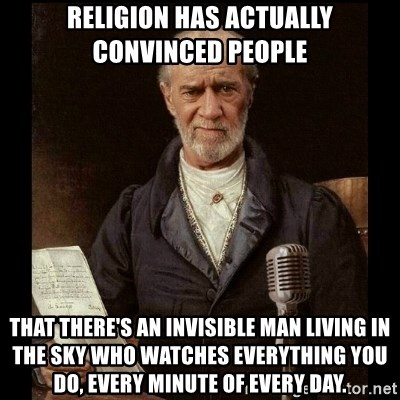 George Carlin - Religion has actually convinced people that there's an invisible man living in the sky who watches everything you do, every minute of every day.