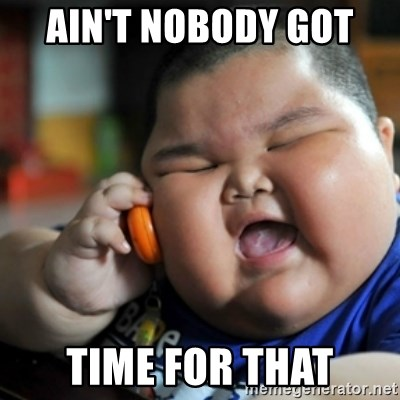 fat chinese kid - AIN'T NOBODY GOT  TIME FOR THAT