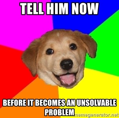 Advice Dog - Tell him now before it becomes an unsolvable problem