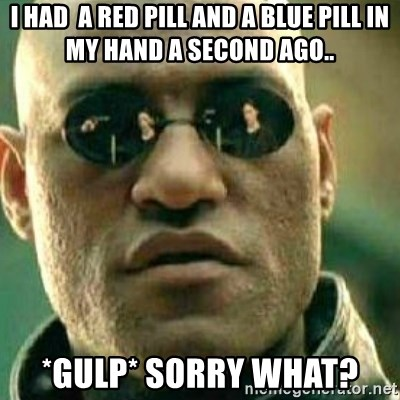 What If I Told You - i had  a red pill and a blue pill in my hand a second ago.. *gulp* sorry what?