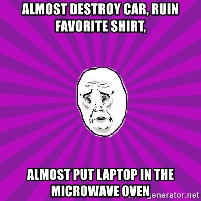 Belarus OKAY-man (PPC) - Almost destroy car, ruin favorite shirt, almost put laptop in the microwave oven