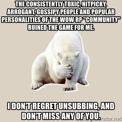 "Bad RPer Polar Bear - The consistently toxic, nitpicky, arrogant, gossipy people and popular personalities of the WoW RP ""community"" ruined the game for me. I don't regret unsubbing, and don't miss any of you."