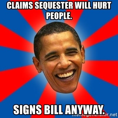 Obama - Claims sequester will hurt people. Signs bill anyway.