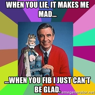 mr rogers  - when you lie, it makes me mad... ...when you fib i just can't be glad.
