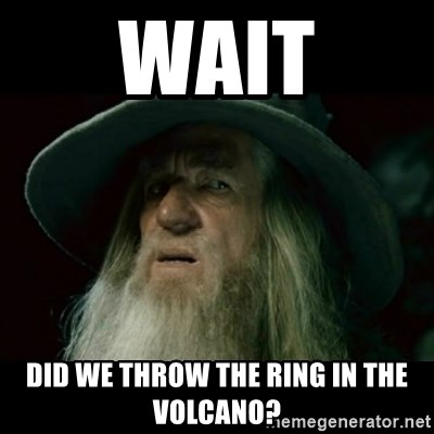 no memory gandalf - WAIT DID WE THROW THE RING IN THE VOLCANO?