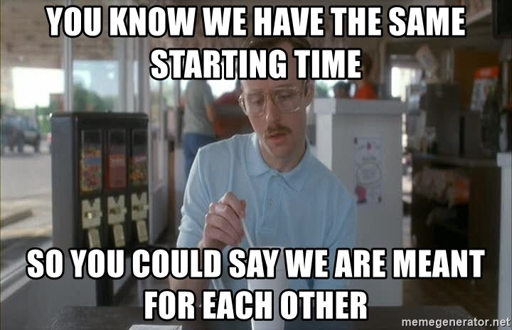 Things are getting pretty Serious (Napoleon Dynamite) - You know we have the same starting time So you could say we are meant for each other