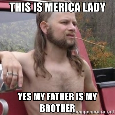Stereotypical Redneck - THIS IS MERICA LADY  YES MY FATHER IS MY BROTHER