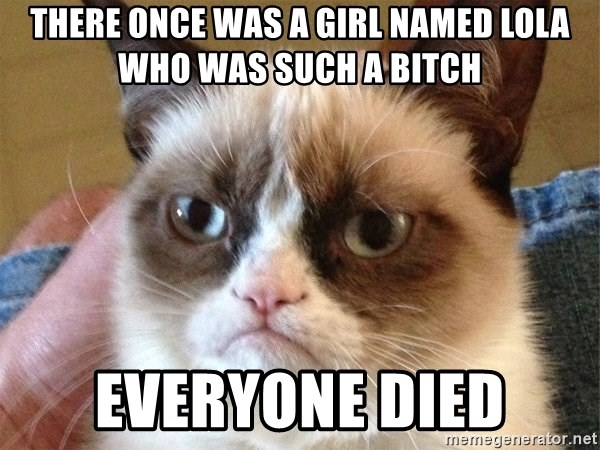 Angry Cat Meme - There once was a girl named lola who was such a bitch everyone died