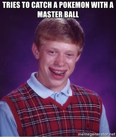 Bad Luck Brian - TRIES TO CATCH A POKEMON WITH A MASTER BALL