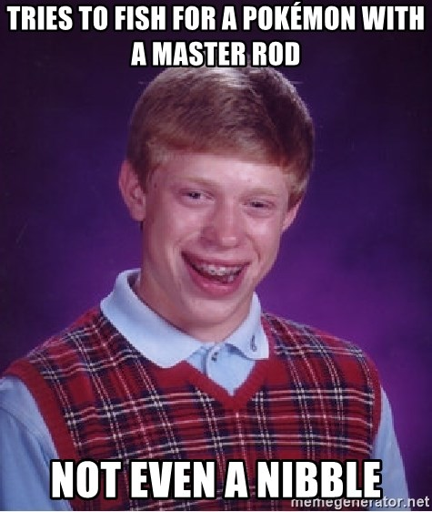 Bad Luck Brian - TRIES TO FISH FOR A POKÉMON WITH A MASTER ROD NOT EVEN A NIBBLE