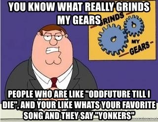 "Grinds My Gears Peter Griffin - yOU KNOW what really grinds my gears people who are like ""oddfuture till i die"", and your like whats your favorite song and they say ""yonkers"""