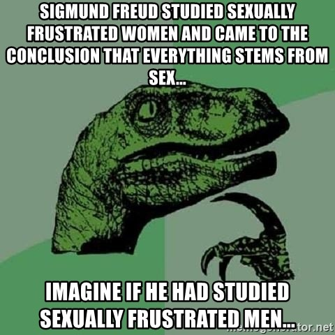 Philosoraptor - sigmund freud studied sexually frustrated women and came to the conclusion that everything stems from sex... Imagine if he had studied sexually frustrated men...