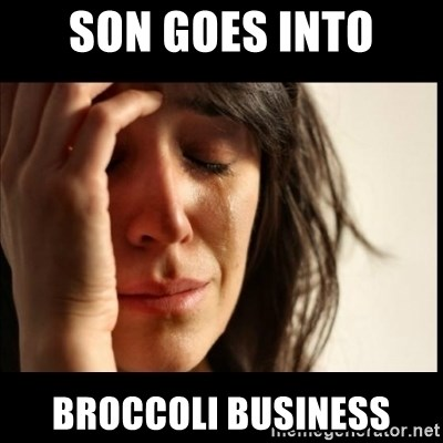First World Problems - son goes into broccoli business