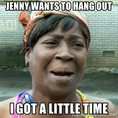 Ain't Nobody got time fo that - Jenny wants tO hang out I got a little time