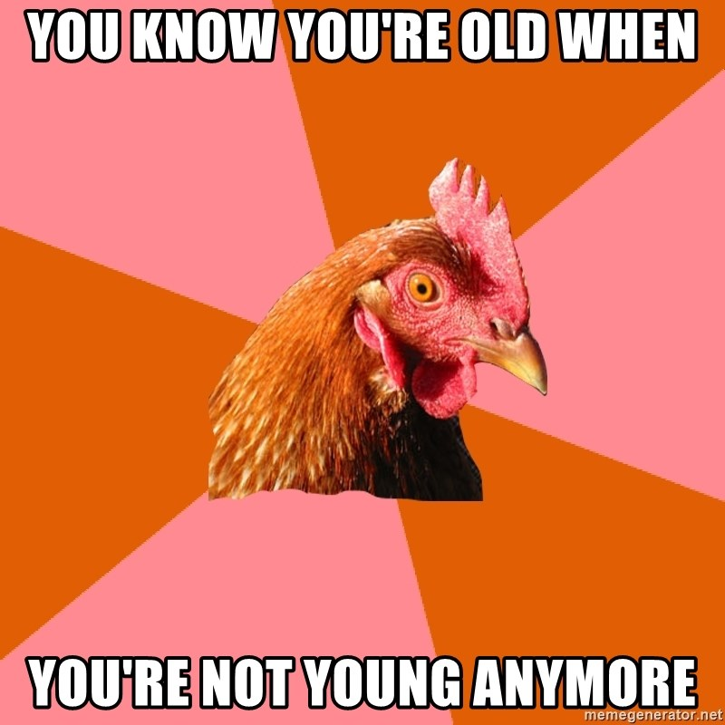 Anti Joke Chicken - You know you're old when You're not young anymore