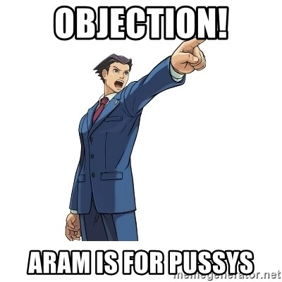 OBJECTION - OBJECTION! ARAM IS FOR PUSSYS