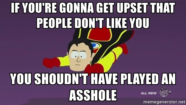 Captain Hindsight - If you're gonna get upset that people don't like you You shoudn't have played an asshole
