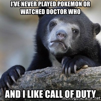 Confession Bear - I've never played pokemon or watched doctor who and i like call of duty