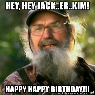 Duck Dynasty - Uncle Si  - Hey, Hey Jack..er..Kim! Happy Happy Birthday!!!