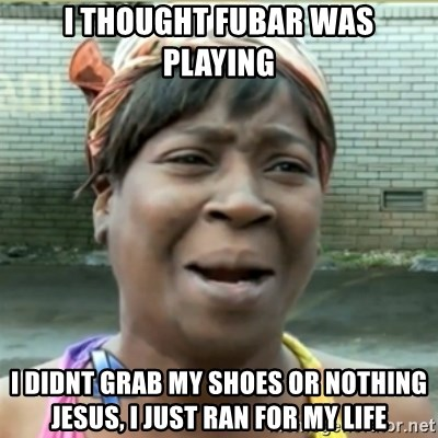 Ain't Nobody got time fo that - I thought fubar was playing I didnt grab my shoes or nothing jesus, i just ran for my life