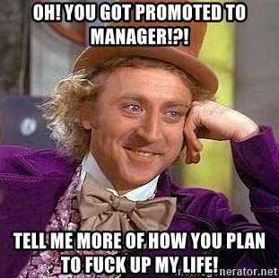 Willy Wonka - OH! YOU GOT PROMOTED TO MANAGER!?!  TELL ME MORE OF HOW YOU PLAN TO FUCK UP MY LIFE!